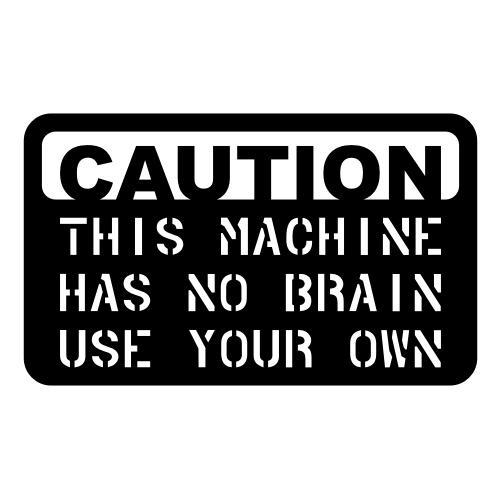 Caution - Machine Has No Brain